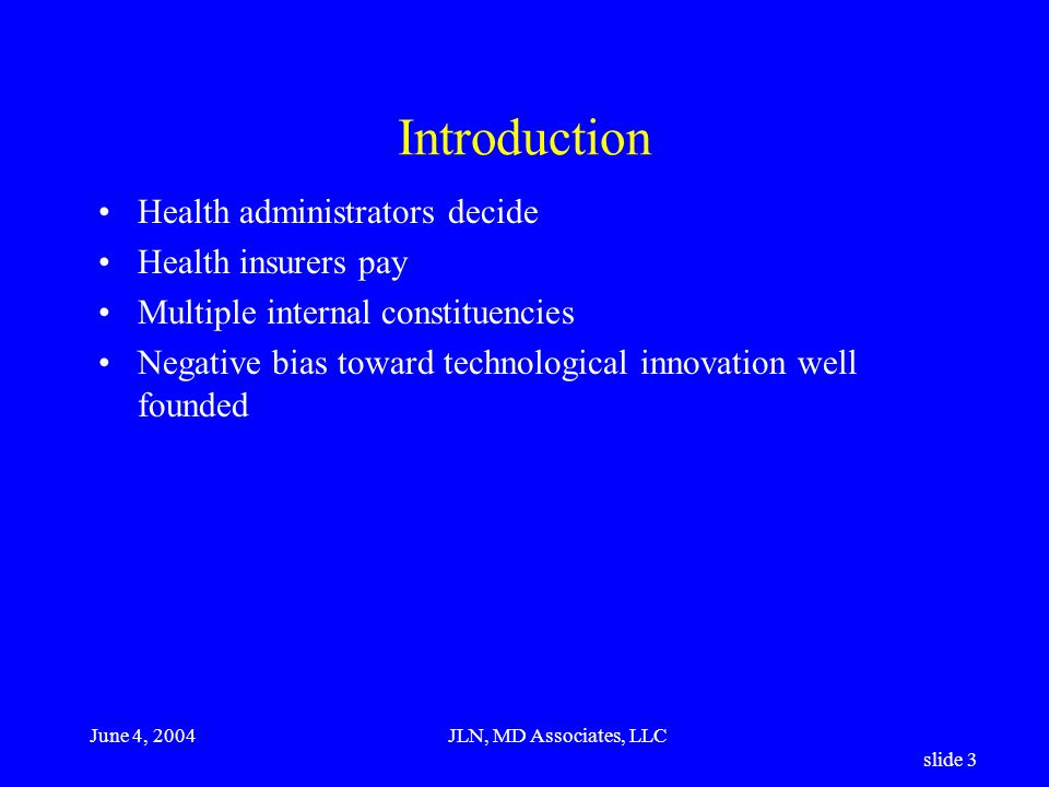 June 4, 2004JLN, MD Associates, LLC slide 3 Introduction Health administrators decide Health insurers pay Multiple internal constituencies Negative bias toward technological innovation well founded
