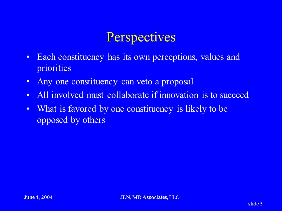 June 4, 2004JLN, MD Associates, LLC slide 5 Perspectives Each constituency has its own perceptions, values and priorities Any one constituency can veto a proposal All involved must collaborate if innovation is to succeed What is favored by one constituency is likely to be opposed by others