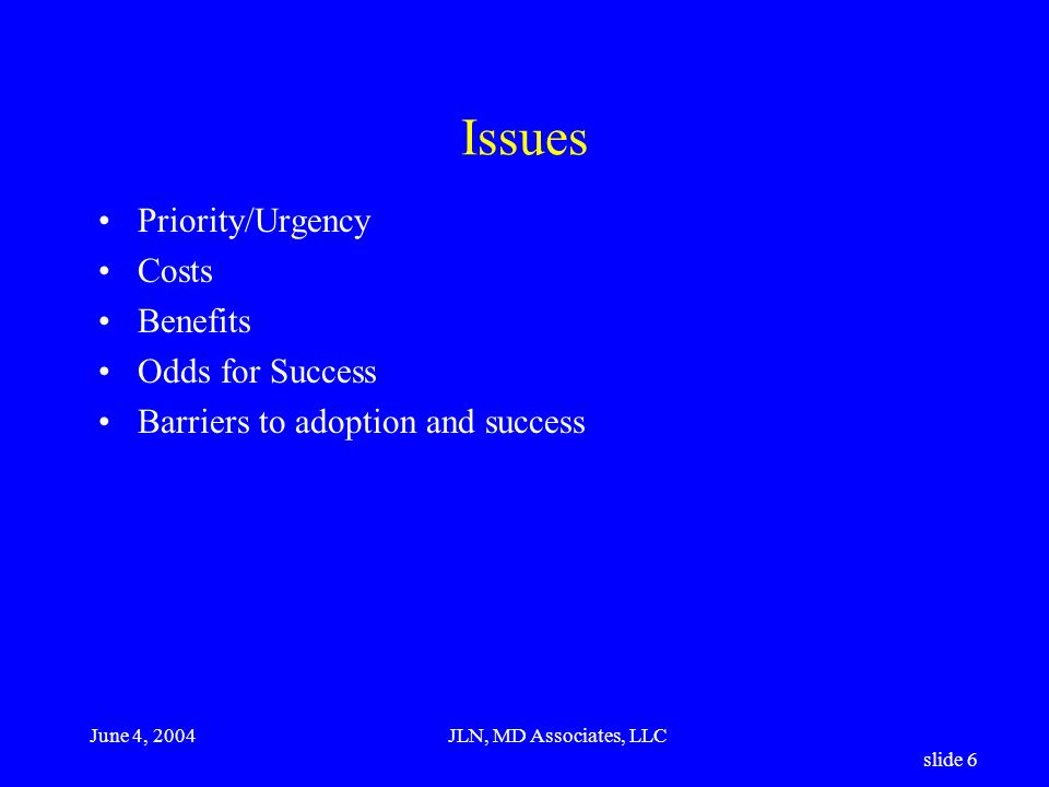 June 4, 2004JLN, MD Associates, LLC slide 6 Issues Priority/Urgency Costs Benefits Odds for Success Barriers to adoption and success