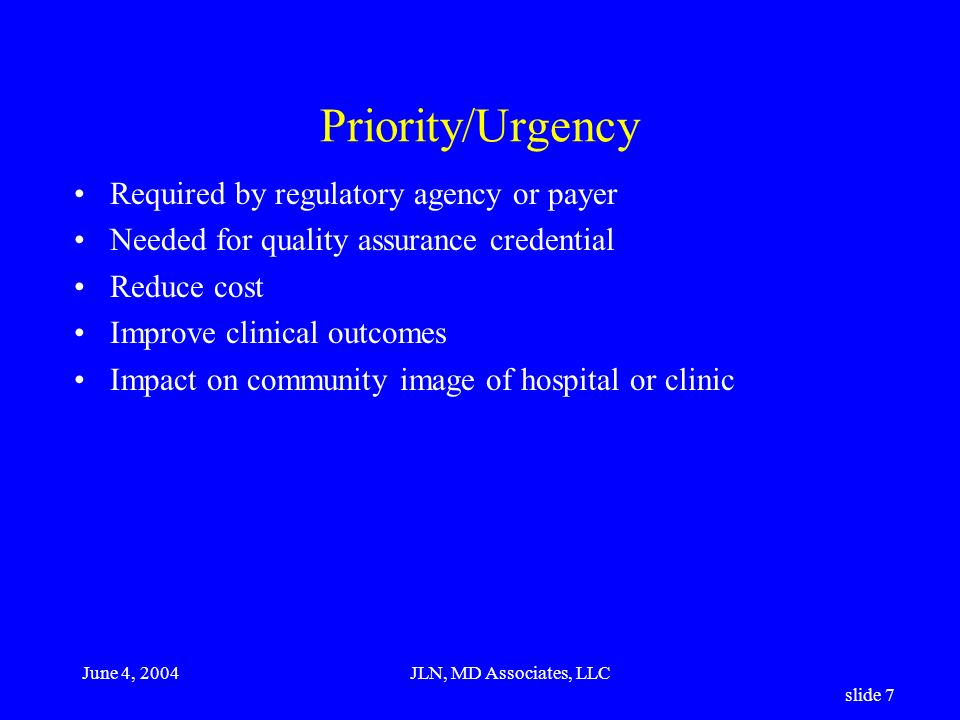 June 4, 2004JLN, MD Associates, LLC slide 7 Priority/Urgency Required by regulatory agency or payer Needed for quality assurance credential Reduce cost Improve clinical outcomes Impact on community image of hospital or clinic
