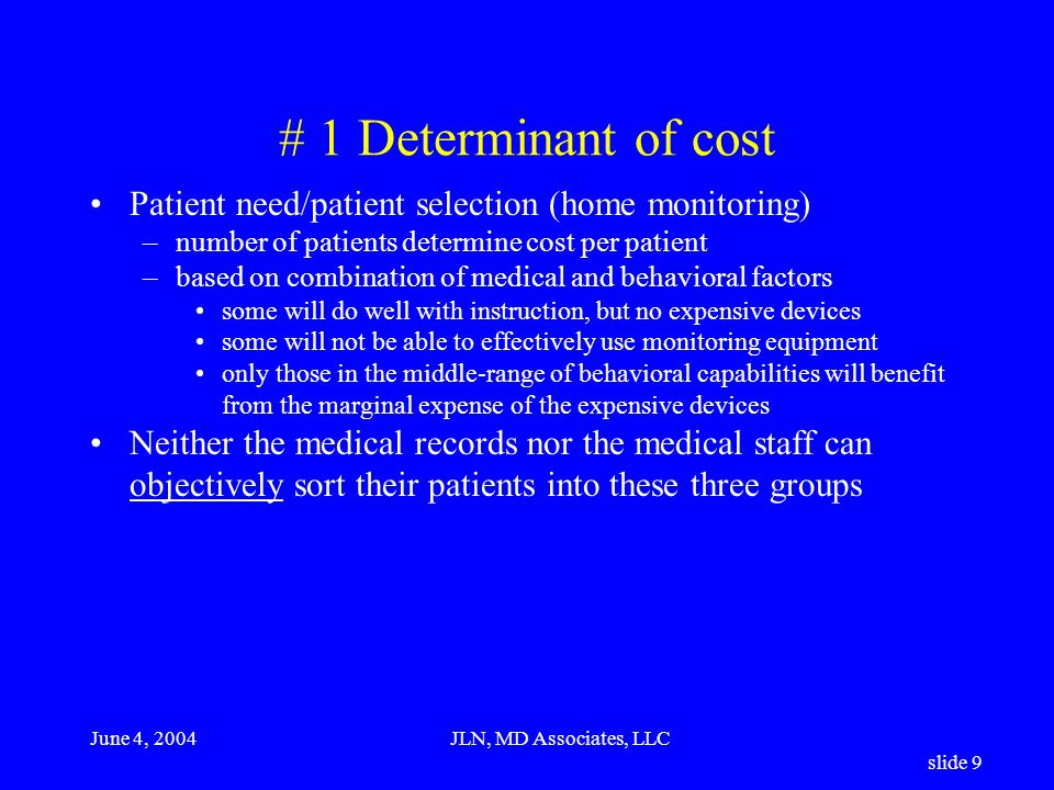June 4, 2004JLN, MD Associates, LLC slide 9 # 1 Determinant of cost Patient need/patient selection (home monitoring) –number of patients determine cost per patient –based on combination of medical and behavioral factors some will do well with instruction, but no expensive devices some will not be able to effectively use monitoring equipment only those in the middle-range of behavioral capabilities will benefit from the marginal expense of the expensive devices Neither the medical records nor the medical staff can objectively sort their patients into these three groups