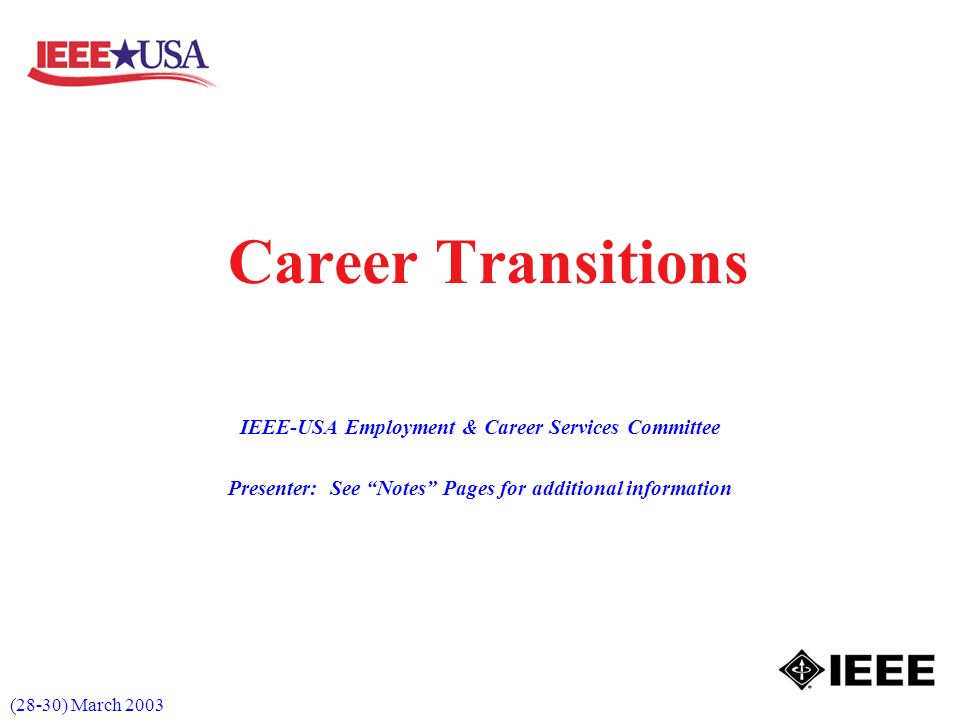 (28-30) March 2003 Career Transitions IEEE-USA Employment & Career Services Committee Presenter: See Notes Pages for additional information