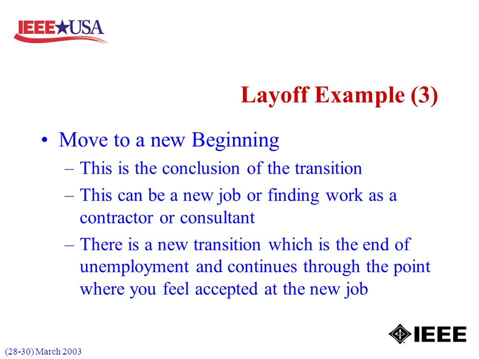 (28-30) March 2003 Layoff Example (3) Move to a new Beginning –This is the conclusion of the transition –This can be a new job or finding work as a contractor or consultant –There is a new transition which is the end of unemployment and continues through the point where you feel accepted at the new job