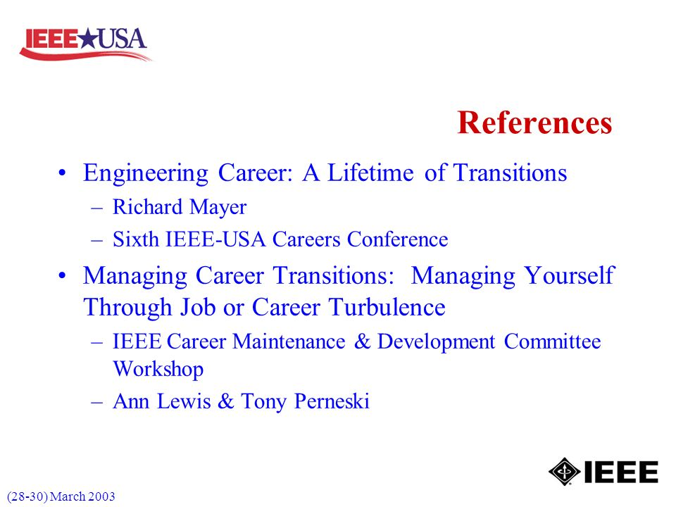 (28-30) March 2003 References Engineering Career: A Lifetime of Transitions –Richard Mayer –Sixth IEEE-USA Careers Conference Managing Career Transitions: Managing Yourself Through Job or Career Turbulence –IEEE Career Maintenance & Development Committee Workshop –Ann Lewis & Tony Perneski
