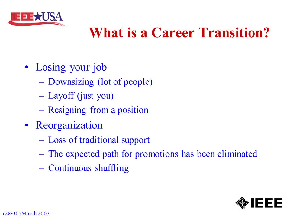 (28-30) March 2003 Losing your job –Downsizing (lot of people) –Layoff (just you) –Resigning from a position Reorganization –Loss of traditional support –The expected path for promotions has been eliminated –Continuous shuffling What is a Career Transition