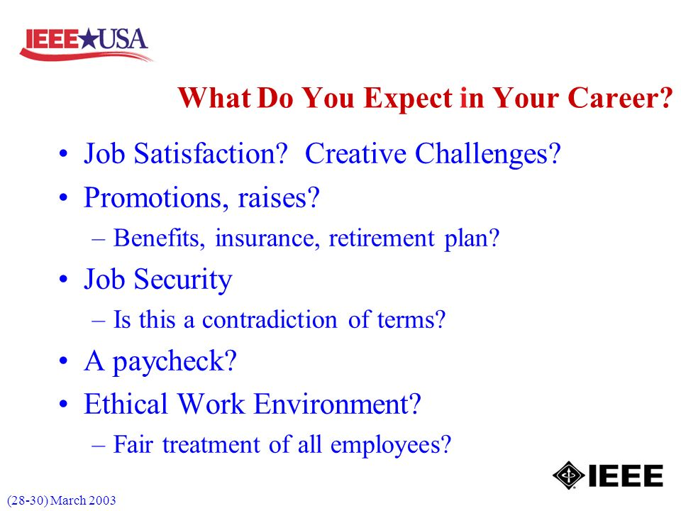 (28-30) March 2003 Job Satisfaction? Creative Challenges? Promotions, raises? –Benefits, insurance, retirement plan? Job Security –Is this a contradic