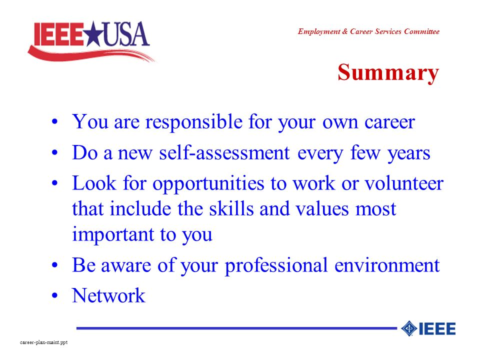 ________________ Employment & Career Services Committee career-plan-maint.ppt Summary You are responsible for your own career Do a new self-assessment every few years Look for opportunities to work or volunteer that include the skills and values most important to you Be aware of your professional environment Network