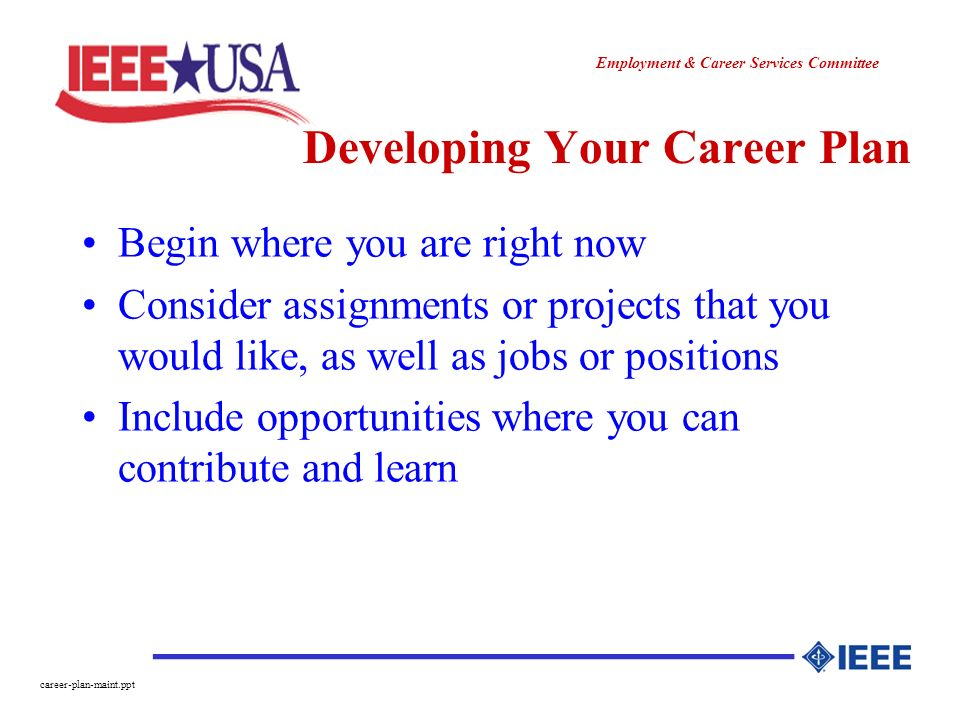 ________________ Employment & Career Services Committee career-plan-maint.ppt Developing Your Career Plan Begin where you are right now Consider assignments or projects that you would like, as well as jobs or positions Include opportunities where you can contribute and learn