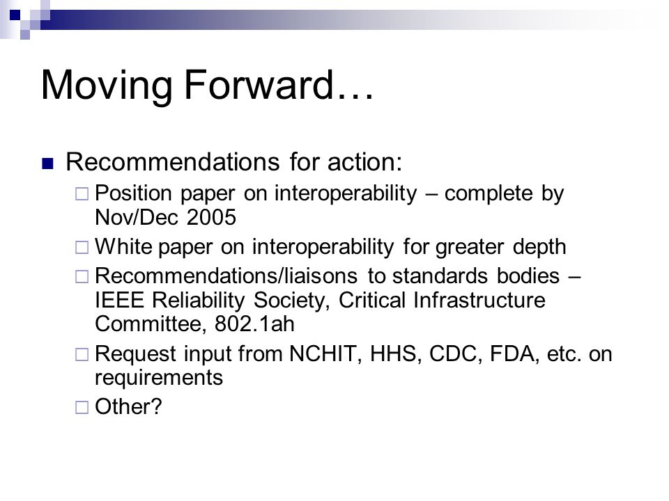 Moving Forward… Recommendations for action: Position paper on interoperability – complete by Nov/Dec 2005 White paper on interoperability for greater depth Recommendations/liaisons to standards bodies – IEEE Reliability Society, Critical Infrastructure Committee, 802.1ah Request input from NCHIT, HHS, CDC, FDA, etc.