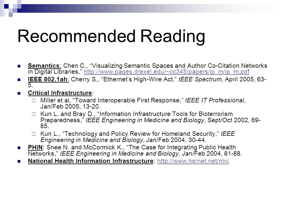 Recommended Reading Semantics: Chen C., Visualizing Semantic Spaces and Author Co-Citation Networks in Digital Libraries, http://www.pages.drexel.edu/~cc345/papers/ip_m/ip_m.pdfhttp://www.pages.drexel.edu/~cc345/papers/ip_m/ip_m.pdf IEEE 802.1ah: Cherry S., Ethernets High-Wire Act, IEEE Spectrum, April 2005, 63- 5.