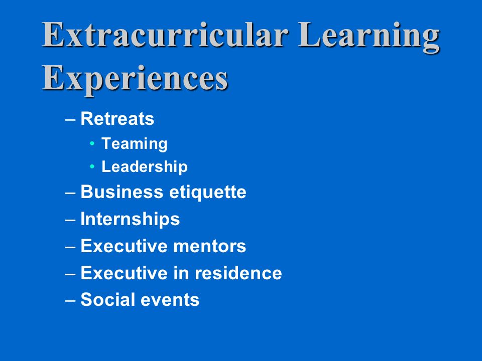 Extracurricular Learning Experiences –Retreats Teaming Leadership –Business etiquette –Internships –Executive mentors –Executive in residence –Social events