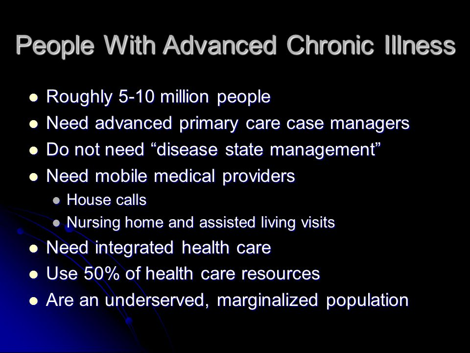 People With Advanced Chronic Illness Roughly 5-10 million people Roughly 5-10 million people Need advanced primary care case managers Need advanced primary care case managers Do not need disease state management Do not need disease state management Need mobile medical providers Need mobile medical providers House calls House calls Nursing home and assisted living visits Nursing home and assisted living visits Need integrated health care Need integrated health care Use 50% of health care resources Use 50% of health care resources Are an underserved, marginalized population Are an underserved, marginalized population