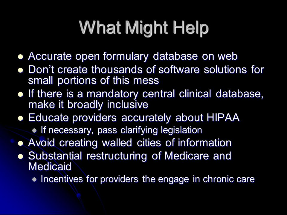 What Might Help Accurate open formulary database on web Accurate open formulary database on web Dont create thousands of software solutions for small portions of this mess Dont create thousands of software solutions for small portions of this mess If there is a mandatory central clinical database, make it broadly inclusive If there is a mandatory central clinical database, make it broadly inclusive Educate providers accurately about HIPAA Educate providers accurately about HIPAA If necessary, pass clarifying legislation If necessary, pass clarifying legislation Avoid creating walled cities of information Avoid creating walled cities of information Substantial restructuring of Medicare and Medicaid Substantial restructuring of Medicare and Medicaid Incentives for providers the engage in chronic care Incentives for providers the engage in chronic care