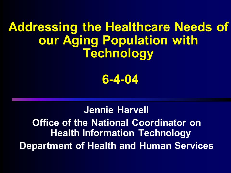 Addressing the Healthcare Needs of our Aging Population with Technology Jennie Harvell Office of the National Coordinator on Health Information Technology Department of Health and Human Services Jennie Harvell Office of the National Coordinator on Health Information Technology Department of Health and Human Services