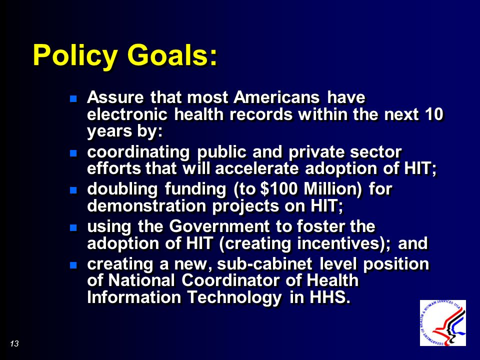 13 Policy Goals: n Assure that most Americans have electronic health records within the next 10 years by: n coordinating public and private sector efforts that will accelerate adoption of HIT; n doubling funding (to $100 Million) for demonstration projects on HIT; n using the Government to foster the adoption of HIT (creating incentives); and n creating a new, sub-cabinet level position of National Coordinator of Health Information Technology in HHS.