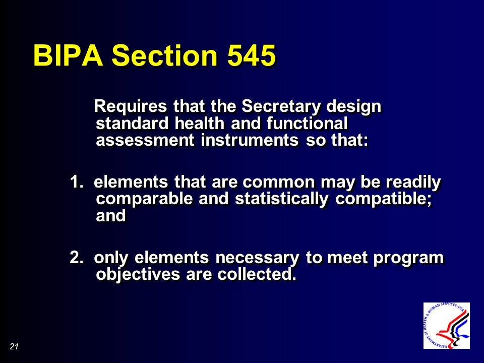 21 BIPA Section 545 Requires that the Secretary design standard health and functional assessment instruments so that: 1.