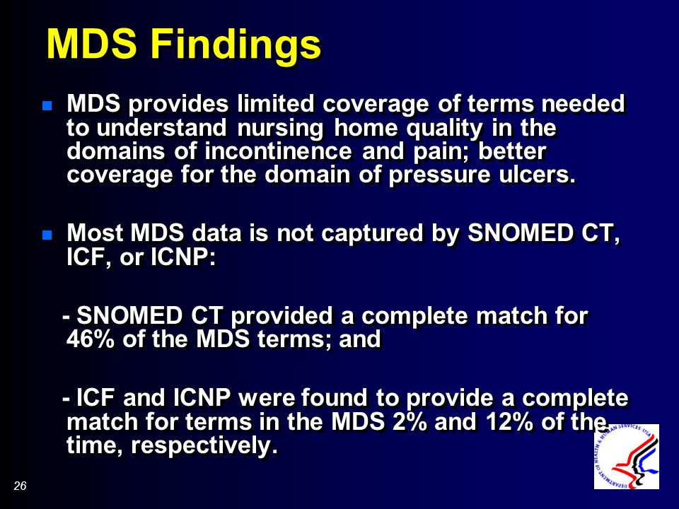 26 MDS Findings n MDS provides limited coverage of terms needed to understand nursing home quality in the domains of incontinence and pain; better coverage for the domain of pressure ulcers.