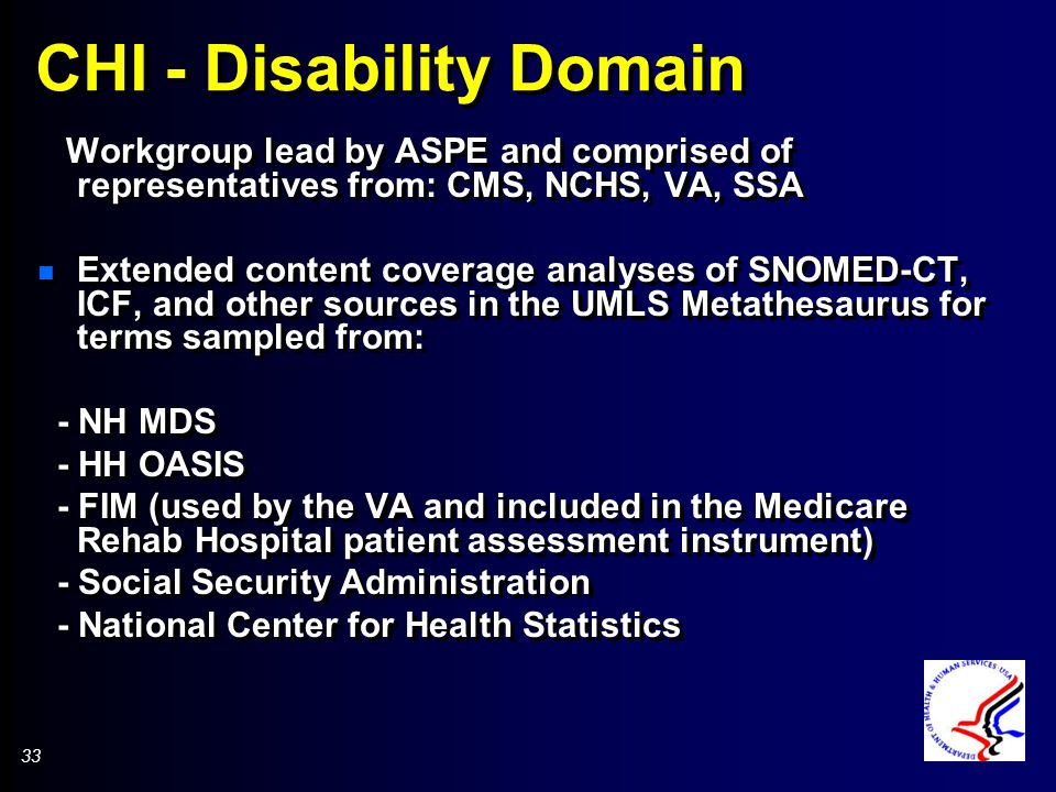 33 CHI - Disability Domain Workgroup lead by ASPE and comprised of representatives from: CMS, NCHS, VA, SSA n Extended content coverage analyses of SNOMED-CT, ICF, and other sources in the UMLS Metathesaurus for terms sampled from: - NH MDS - HH OASIS - FIM (used by the VA and included in the Medicare Rehab Hospital patient assessment instrument) - Social Security Administration - National Center for Health Statistics Workgroup lead by ASPE and comprised of representatives from: CMS, NCHS, VA, SSA n Extended content coverage analyses of SNOMED-CT, ICF, and other sources in the UMLS Metathesaurus for terms sampled from: - NH MDS - HH OASIS - FIM (used by the VA and included in the Medicare Rehab Hospital patient assessment instrument) - Social Security Administration - National Center for Health Statistics