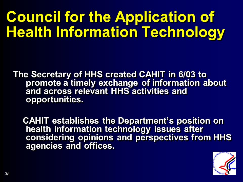35 Council for the Application of Health Information Technology The Secretary of HHS created CAHIT in 6/03 to promote a timely exchange of information about and across relevant HHS activities and opportunities.
