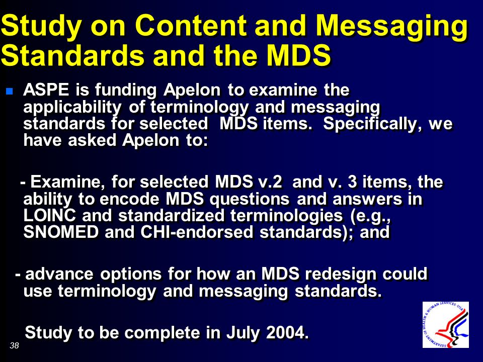 38 Study on Content and Messaging Standards and the MDS n ASPE is funding Apelon to examine the applicability of terminology and messaging standards for selected MDS items.