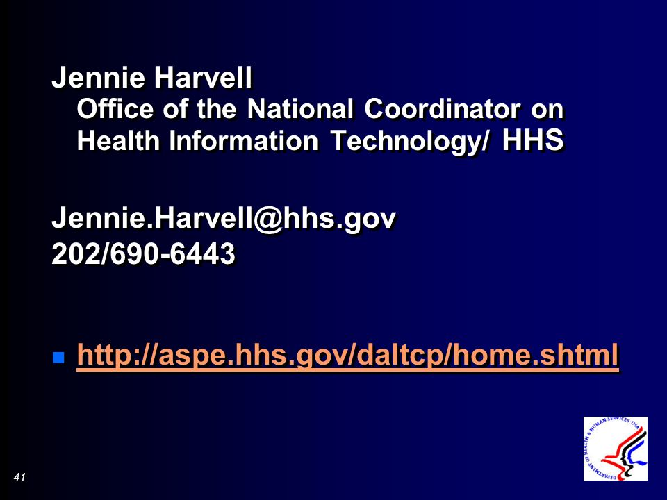 41 Jennie Harvell Office of the National Coordinator on Health Information Technology/ HHS Jennie.Harvell@hhs.gov 202/690-6443 n http://aspe.hhs.gov/daltcp/home.shtml http://aspe.hhs.gov/daltcp/home.shtml Jennie Harvell Office of the National Coordinator on Health Information Technology/ HHS Jennie.Harvell@hhs.gov 202/690-6443 n http://aspe.hhs.gov/daltcp/home.shtml http://aspe.hhs.gov/daltcp/home.shtml
