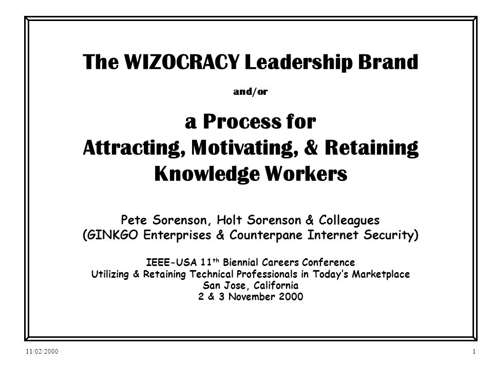 11/02/20001 The WIZOCRACY Leadership Brand and/or a Process for Attracting, Motivating, & Retaining Knowledge Workers Pete Sorenson, Holt Sorenson & Colleagues (GINKGO Enterprises & Counterpane Internet Security) IEEE-USA 11 th Biennial Careers Conference Utilizing & Retaining Technical Professionals in Todays Marketplace San Jose, California 2 & 3 November 2000