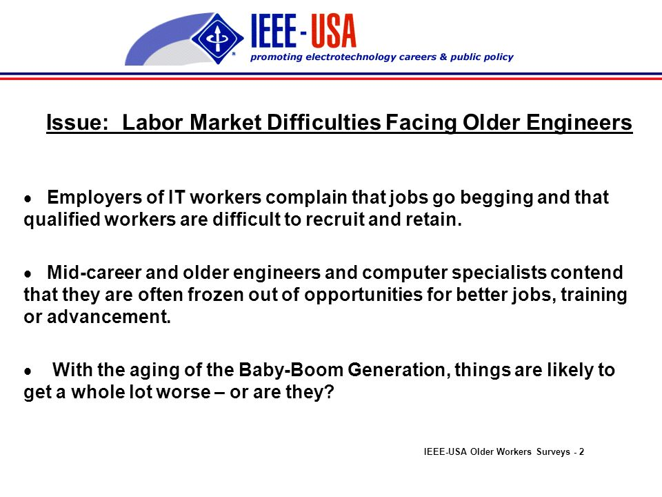 Institute of Electrical and Electronics Engineers - United States of America Older Workers Surveys Attitudes About the Employability of Mid-Career and Older Engineers Survey Research Findings Vin ONeill Senior Legislative Representative IEEE-USA Project Director v.oneill@ieee.org October 2000 IEEE-USA Older Workers Surveys - 1