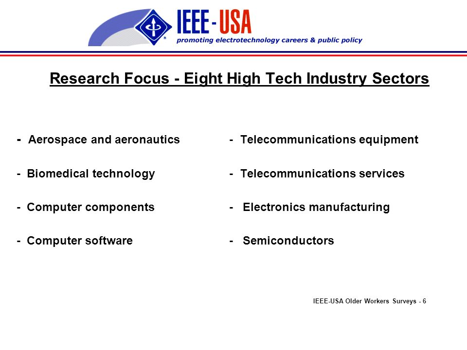 Research Focus - Eight High Tech Industry Sectors - Aerospace and aeronautics - Telecommunications equipment - Biomedical technology - Telecommunications services - Computer components - Electronics manufacturing - Computer software - Semiconductors IEEE-USA Older Workers Surveys - 6