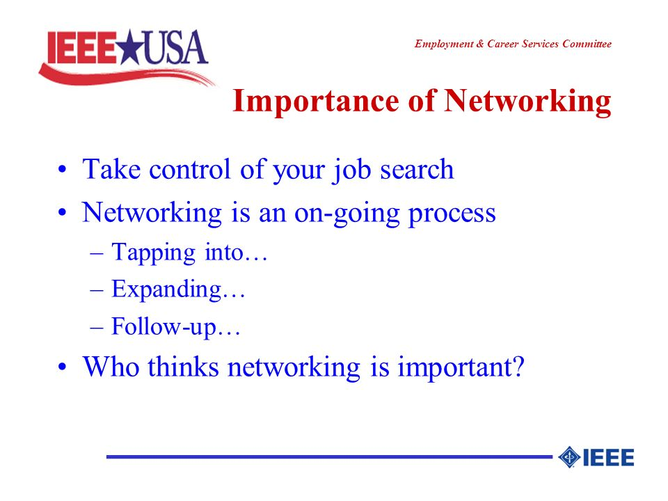 ________________ Employment & Career Services Committee Importance of Networking Take control of your job search Networking is an on-going process –Tapping into… –Expanding… –Follow-up… Who thinks networking is important?
