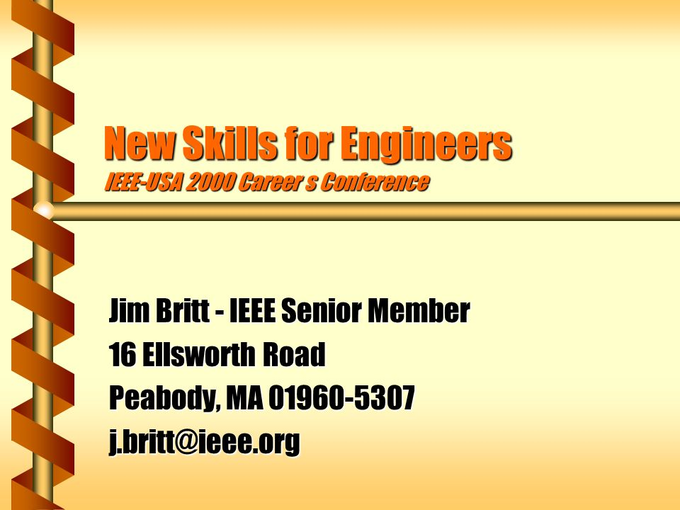 New Skills for Engineers IEEE-USA 2000 Career s Conference Jim Britt - IEEE Senior Member 16 Ellsworth Road Peabody, MA 01960-5307 j.britt@ieee.org
