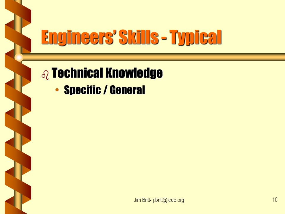 Jim Britt- j.britt@ieee.org10 Engineers Skills - Typical b Technical Knowledge Specific / GeneralSpecific / General