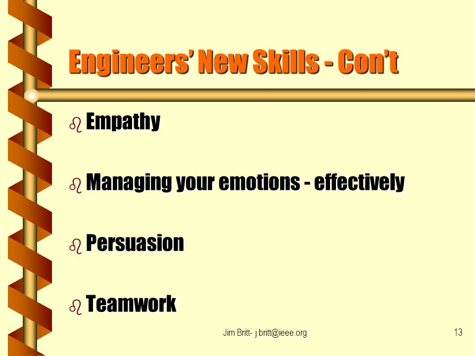 Jim Britt- j.britt@ieee.org13 Engineers New Skills - Cont b Empathy b Managing your emotions - effectively b Persuasion b Teamwork