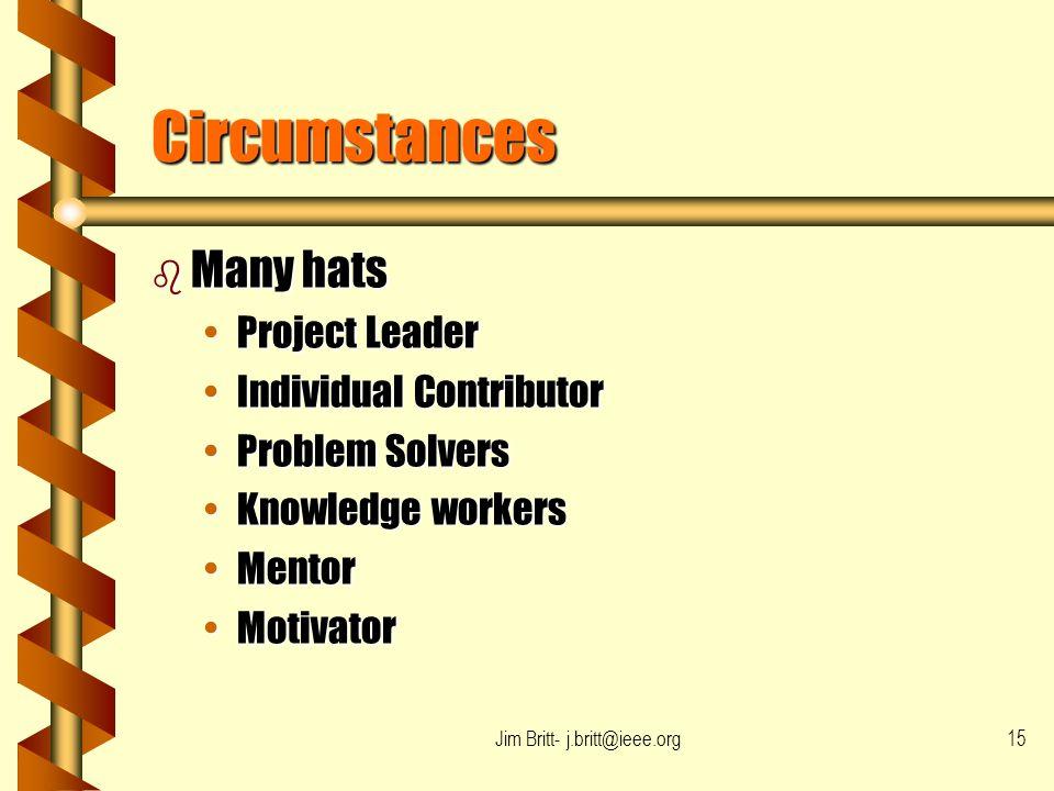 Jim Britt- j.britt@ieee.org15 Circumstances b Many hats Project LeaderProject Leader Individual ContributorIndividual Contributor Problem SolversProbl