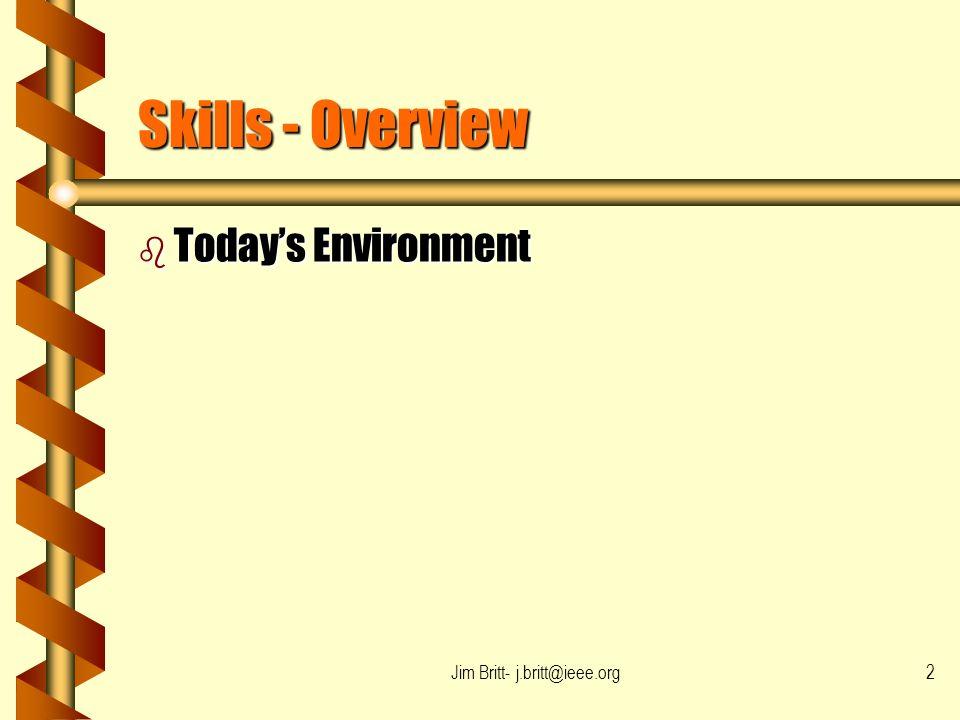 Jim Britt- j.britt@ieee.org2 Skills - Overview b Todays Environment