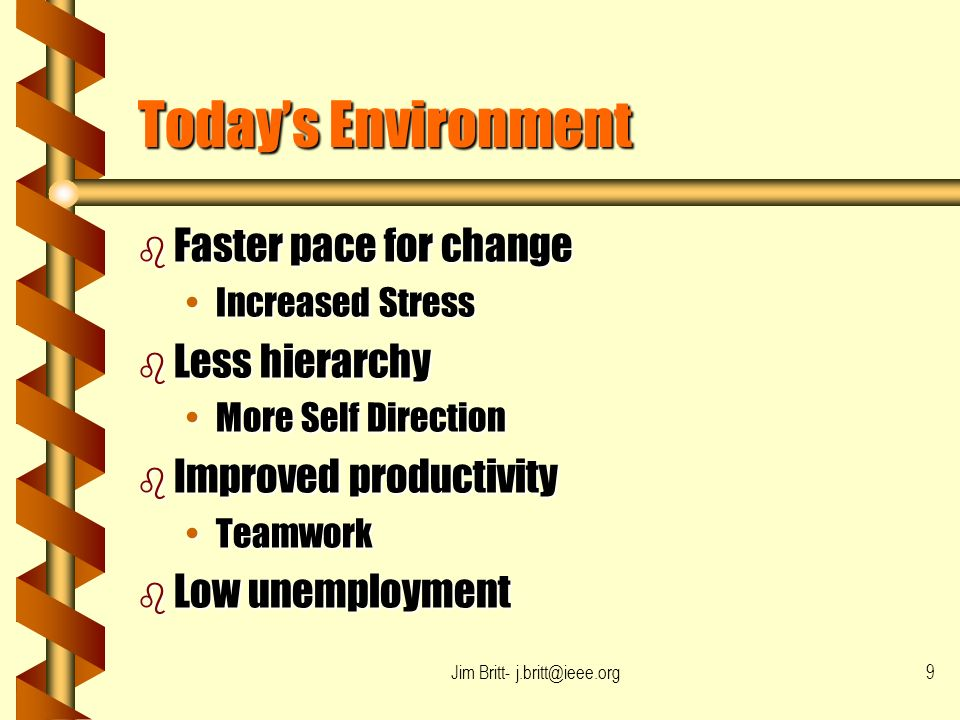 Jim Britt- j.britt@ieee.org9 Todays Environment b Faster pace for change Increased StressIncreased Stress b Less hierarchy More Self DirectionMore Self Direction b Improved productivity TeamworkTeamwork b Low unemployment