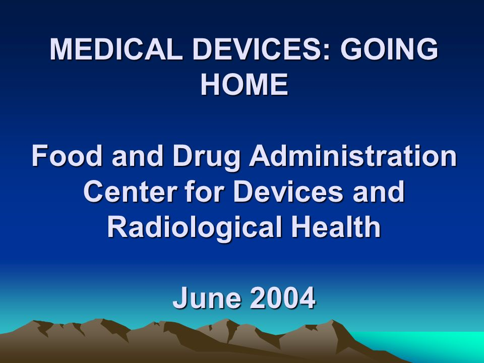 BACKGROUND Strategic plan – 2001 Migration of devices into the home Safe and effective use outside of hospital Learn from stakeholders Increase awareness of FDA regulatory authority Communicate our vision to stakeholders