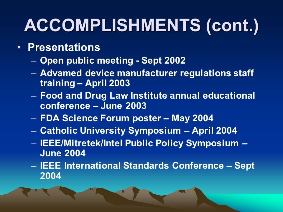 ACCOMPLISHMENTS (cont.) Presentations –Open public meeting - Sept 2002 –Advamed device manufacturer regulations staff training – April 2003 –Food and Drug Law Institute annual educational conference – June 2003 –FDA Science Forum poster – May 2004 –Catholic University Symposium – April 2004 –IEEE/Mitretek/Intel Public Policy Symposium – June 2004 –IEEE International Standards Conference – Sept 2004