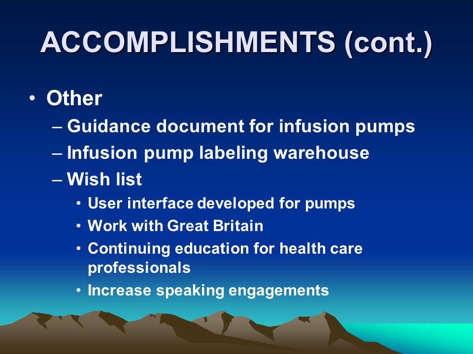 ACCOMPLISHMENTS (cont.) Other –Guidance document for infusion pumps –Infusion pump labeling warehouse –Wish list User interface developed for pumps Work with Great Britain Continuing education for health care professionals Increase speaking engagements
