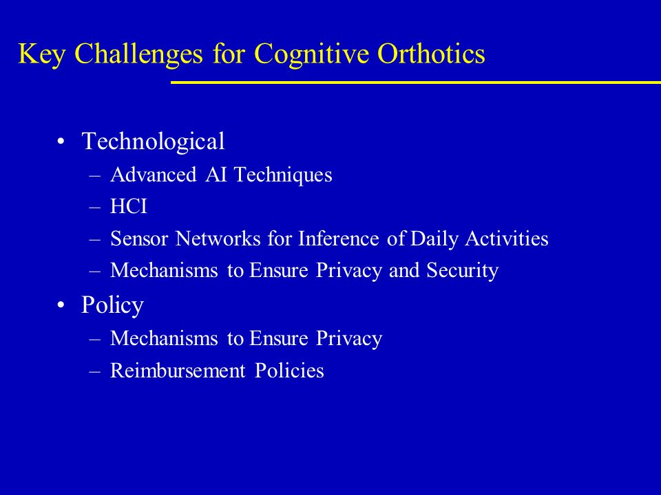 Key Challenges for Cognitive Orthotics Technological –Advanced AI Techniques –HCI –Sensor Networks for Inference of Daily Activities –Mechanisms to Ensure Privacy and Security Policy –Mechanisms to Ensure Privacy –Reimbursement Policies