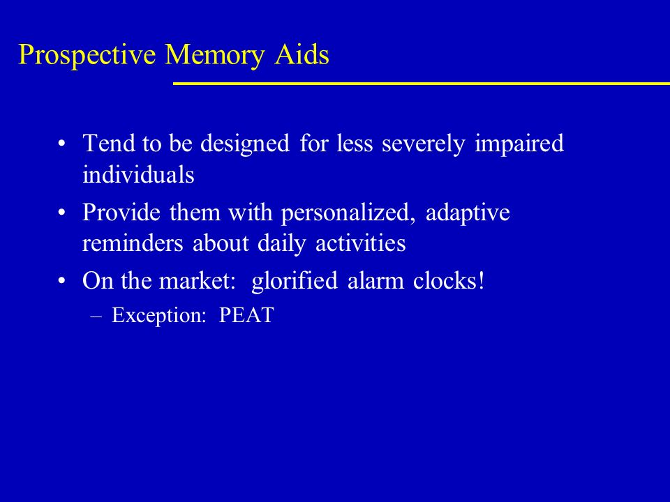 Prospective Memory Aids Tend to be designed for less severely impaired individuals Provide them with personalized, adaptive reminders about daily activities On the market: glorified alarm clocks.