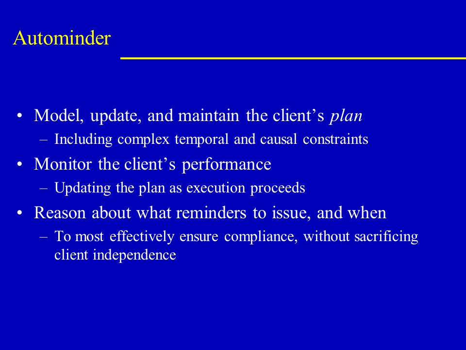 Autominder Model, update, and maintain the clients plan –Including complex temporal and causal constraints Monitor the clients performance –Updating the plan as execution proceeds Reason about what reminders to issue, and when –To most effectively ensure compliance, without sacrificing client independence