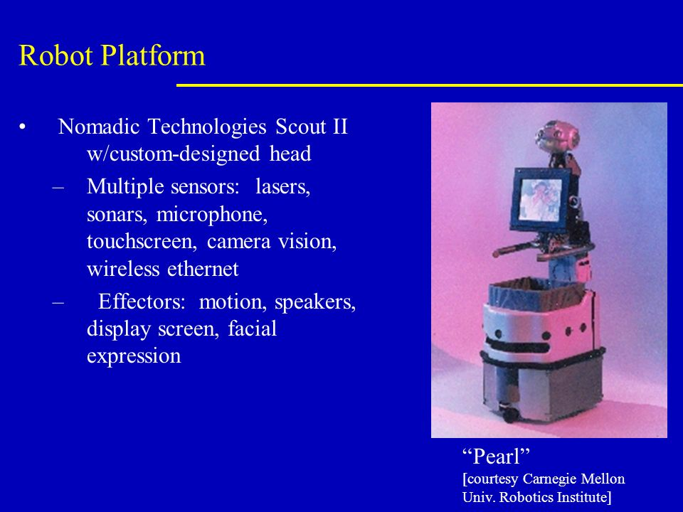 Robot Platform Nomadic Technologies Scout II w/custom-designed head –Multiple sensors: lasers, sonars, microphone, touchscreen, camera vision, wireless ethernet – Effectors: motion, speakers, display screen, facial expression Pearl [courtesy Carnegie Mellon Univ.