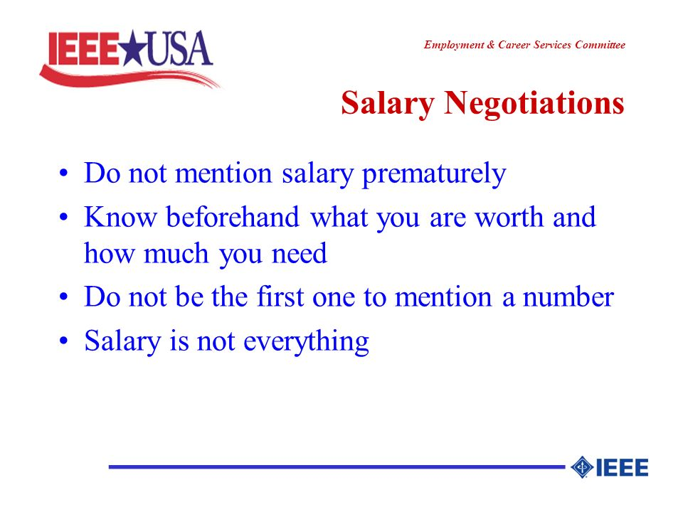 ________________ Employment & Career Services Committee ________________ Salary Negotiations Do not mention salary prematurely Know beforehand what you are worth and how much you need Do not be the first one to mention a number Salary is not everything