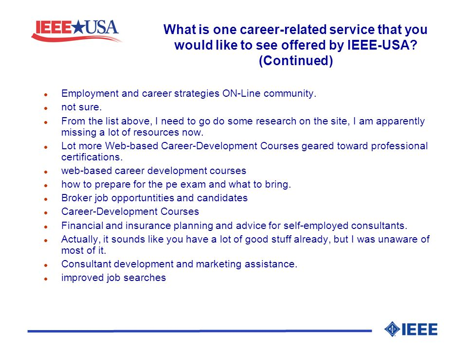 What is one career-related service that you would like to see offered by IEEE-USA? (Continued) l Employment and career strategies ON-Line community. l