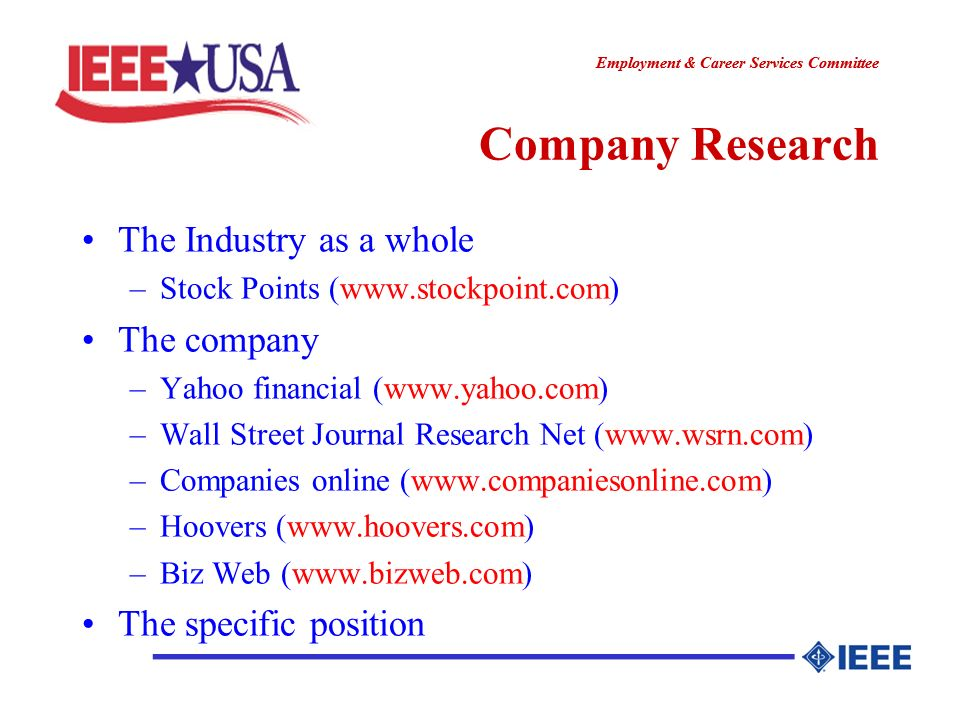 ________________ Employment & Career Services Committee ________________ Company Research The Industry as a whole –Stock Points (www.stockpoint.com) The company –Yahoo financial (www.yahoo.com) –Wall Street Journal Research Net (www.wsrn.com) –Companies online (www.companiesonline.com) –Hoovers (www.hoovers.com) –Biz Web (www.bizweb.com) The specific position