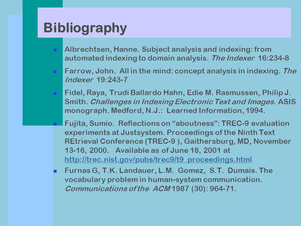 Bibliography n Albrechtsen, Hanne. Subject analysis and indexing: from automated indexing to domain analysis. The Indexer 16:234-8 n Farrow, John. All