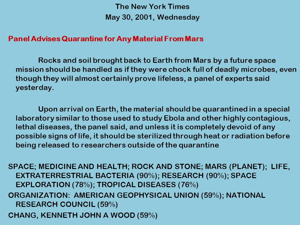 The New York Times May 30, 2001, Wednesday Panel Advises Quarantine for Any Material From Mars Rocks and soil brought back to Earth from Mars by a future space mission should be handled as if they were chock full of deadly microbes, even though they will almost certainly prove lifeless, a panel of experts said yesterday.