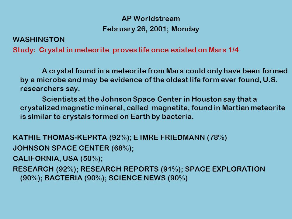 AP Worldstream February 26, 2001; Monday WASHINGTON Study: Crystal in meteorite proves life once existed on Mars 1/4 A crystal found in a meteorite from Mars could only have been formed by a microbe and may be evidence of the oldest life form ever found, U.S.