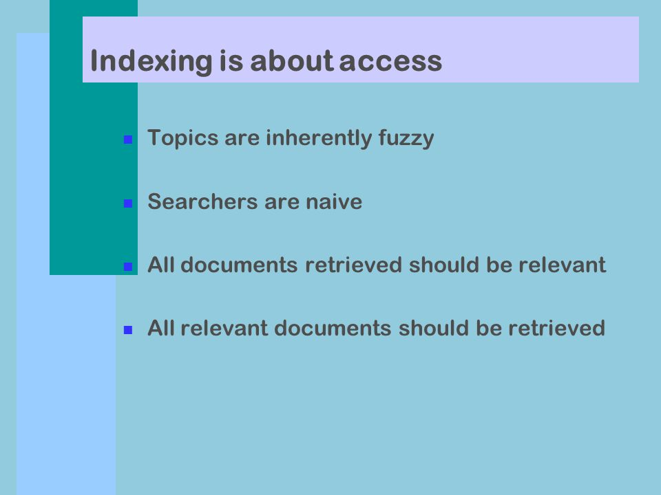 n Topics are inherently fuzzy n Searchers are naive n All documents retrieved should be relevant n All relevant documents should be retrieved Indexing is about access