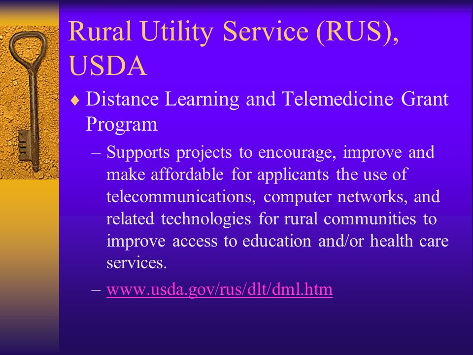 Rural Utility Service (RUS), USDA Distance Learning and Telemedicine Grant Program –Supports projects to encourage, improve and make affordable for ap